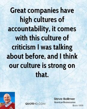 Great companies have high cultures of accountability, it comes with this culture of criticism I was talking about before, and I think our culture is strong on that.