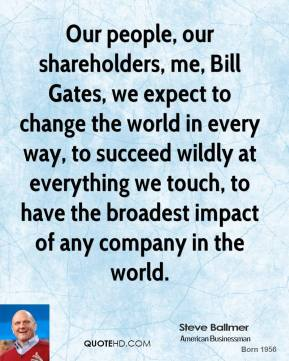 Steve Ballmer - Our people, our shareholders, me, Bill Gates, we expect to change the world in every way, to succeed wildly at everything we touch, to have the broadest impact of any company in the world.