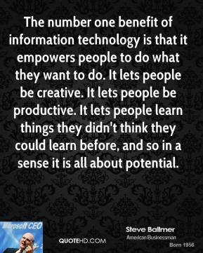 Steve Ballmer - The number one benefit of information technology is that it empowers people to do what they want to do. It lets people be creative. It lets people be productive. It lets people learn things they didn't think they could learn before, and so in a sense it is all about potential.