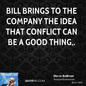 Steve Ballmer  - Bill brings to the company the idea that conflict can be a good thing.