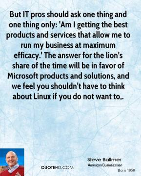 Steve Ballmer  - But IT pros should ask one thing and one thing only: 'Am I getting the best products and services that allow me to run my business at maximum efficacy.' The answer for the lion's share of the time will be in favor of Microsoft products and solutions, and we feel you shouldn't have to think about Linux if you do not want to.
