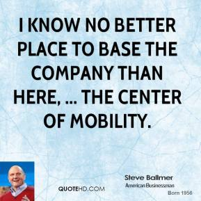 Steve Ballmer  - I know no better place to base the company than here, ... the center of mobility.