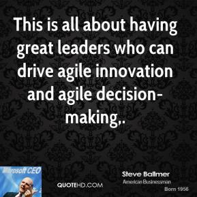 Steve Ballmer  - This is all about having great leaders who can drive agile innovation and agile decision-making.
