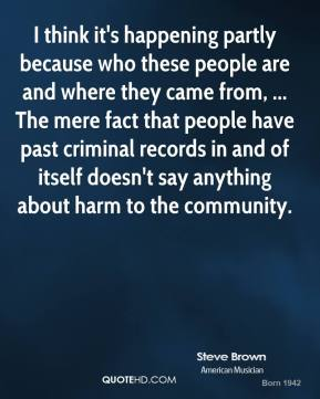 Steve Brown  - I think it's happening partly because who these people are and where they came from, ... The mere fact that people have past criminal records in and of itself doesn't say anything about harm to the community.