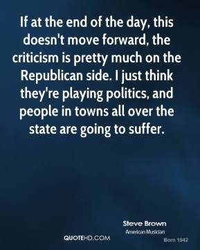 Steve Brown  - If at the end of the day, this doesn't move forward, the criticism is pretty much on the Republican side. I just think they're playing politics, and people in towns all over the state are going to suffer.