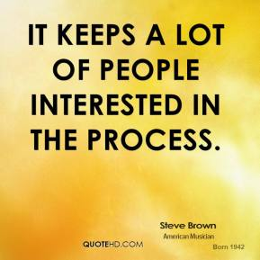 Steve Brown  - It keeps a lot of people interested in the process.
