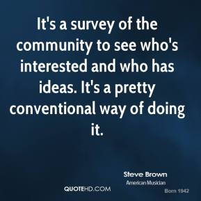 Steve Brown  - It's a survey of the community to see who's interested and who has ideas. It's a pretty conventional way of doing it.