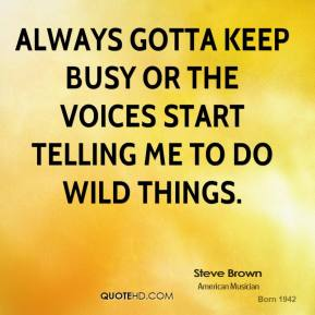 Always gotta keep busy or the voices start telling me to do wild things.