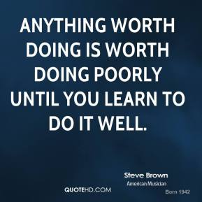 Steve Brown - Anything worth doing is worth doing poorly until you learn to do it well.