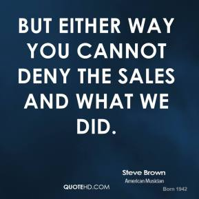 Steve Brown - But either way you cannot deny the sales and what we did.
