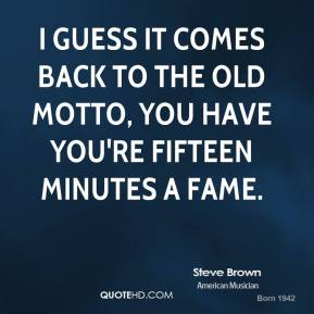 Steve Brown - I guess it comes back to the old motto, you have you're fifteen minutes a fame.