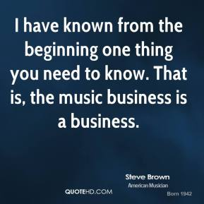 I have known from the beginning one thing you need to know. That is, the music business is a business.