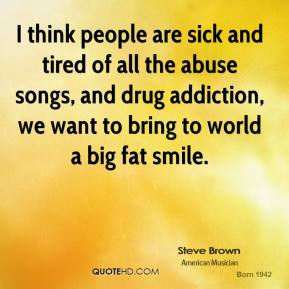 I think people are sick and tired of all the abuse songs, and drug addiction, we want to bring to world a big fat smile.