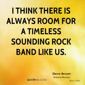 Steve Brown - I think there is always room for a timeless sounding rock band like us.
