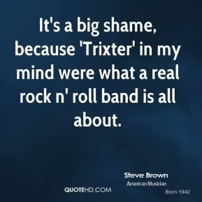 Steve Brown - It's a big shame, because 'Trixter' in my mind were what a real rock n' roll band is all about.