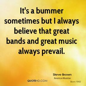 It's a bummer sometimes but I always believe that great bands and great music always prevail.