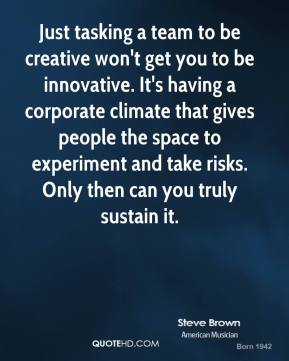 Just tasking a team to be creative won't get you to be innovative. It's having a corporate climate that gives people the space to experiment and take risks. Only then can you truly sustain it.