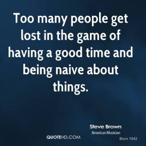 Steve Brown - Too many people get lost in the game of having a good time and being naive about things.
