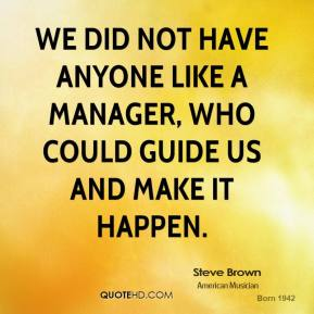 We did not have anyone like a manager, who could guide us and make it happen.