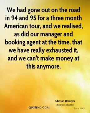We had gone out on the road in 94 and 95 for a three month American tour, and we realised, as did our manager and booking agent at the time, that we have really exhausted it, and we can't make money at this anymore.