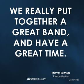 Steve Brown - We really put together a great band, and have a great time.