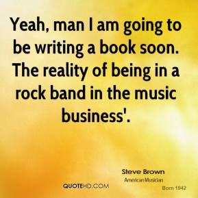 Steve Brown - Yeah, man I am going to be writing a book soon. The reality of being in a rock band in the music business'.