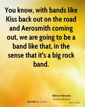 You know, with bands like Kiss back out on the road and Aerosmith coming out, we are going to be a band like that, in the sense that it's a big rock band.