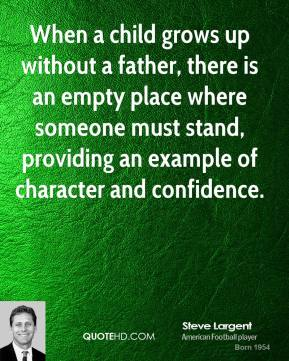 When a child grows up without a father, there is an empty place where someone must stand, providing an example of character and confidence.