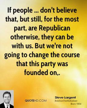 If people ... don't believe that, but still, for the most part, are Republican otherwise, they can be with us. But we're not going to change the course that this party was founded on.
