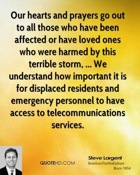 Steve Largent  - Our hearts and prayers go out to all those who have been affected or have loved ones who were harmed by this terrible storm, ... We understand how important it is for displaced residents and emergency personnel to have access to telecommunications services.