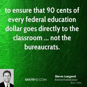 Steve Largent  - to ensure that 90 cents of every federal education dollar goes directly to the classroom ... not the bureaucrats.