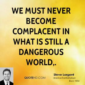 We must never become complacent in what is still a dangerous world.