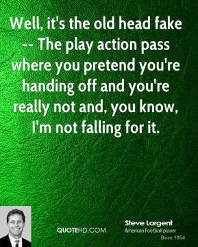 Well, it's the old head fake -- The play action pass where you pretend you're handing off and you're really not and, you know, I'm not falling for it.