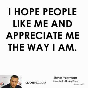 I hope people like me and appreciate me the way I am.