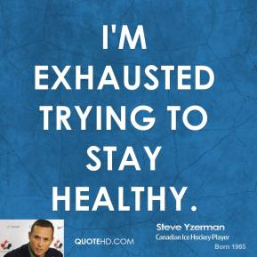 I'm exhausted trying to stay healthy.