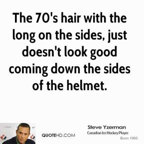 The 70's hair with the long on the sides, just doesn't look good coming down the sides of the helmet.