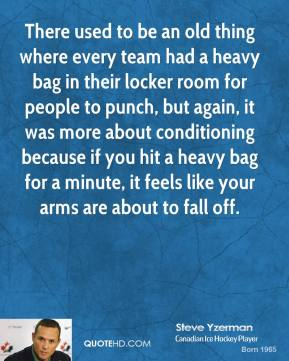 Steve Yzerman - There used to be an old thing where every team had a heavy bag in their locker room for people to punch, but again, it was more about conditioning because if you hit a heavy bag for a minute, it feels like your arms are about to fall off.