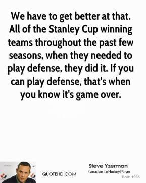 We have to get better at that. All of the Stanley Cup winning teams throughout the past few seasons, when they needed to play defense, they did it. If you can play defense, that's when you know it's game over.