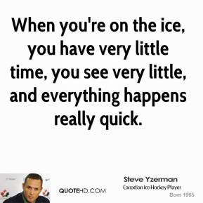 Steve Yzerman - When you're on the ice, you have very little time, you see very little, and everything happens really quick.