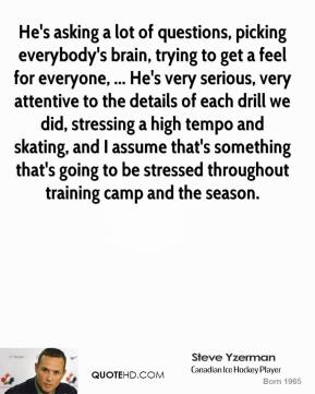 He's asking a lot of questions, picking everybody's brain, trying to get a feel for everyone, ... He's very serious, very attentive to the details of each drill we did, stressing a high tempo and skating, and I assume that's something that's going to be stressed throughout training camp and the season.