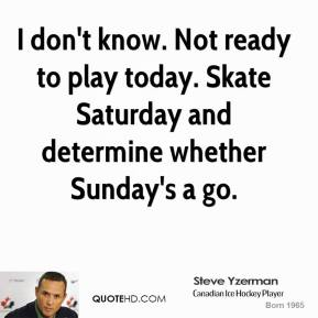 Steve Yzerman  - I don't know. Not ready to play today. Skate Saturday and determine whether Sunday's a go.