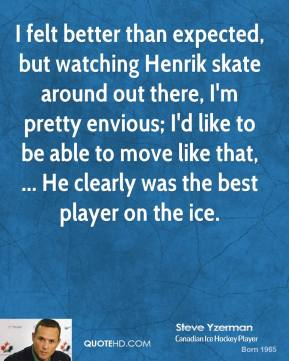 I felt better than expected, but watching Henrik skate around out there, I'm pretty envious; I'd like to be able to move like that, ... He clearly was the best player on the ice.