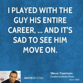 Steve Yzerman  - I played with the guy his entire career, ... and it's sad to see him move on.