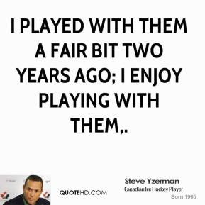 Steve Yzerman  - I played with them a fair bit two years ago; I enjoy playing with them.