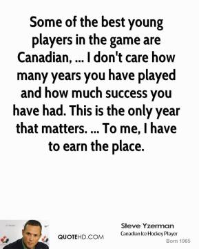 Some of the best young players in the game are Canadian, ... I don't care how many years you have played and how much success you have had. This is the only year that matters. ... To me, I have to earn the place.