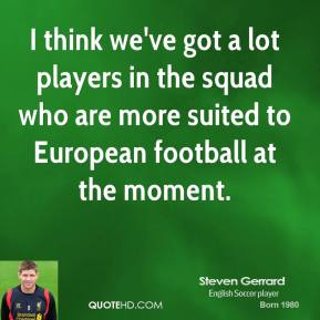 Steven Gerrard - I think we've got a lot players in the squad who are more suited to European football at the moment.