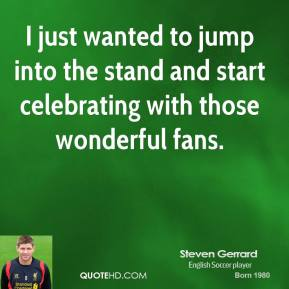 I just wanted to jump into the stand and start celebrating with those wonderful fans.