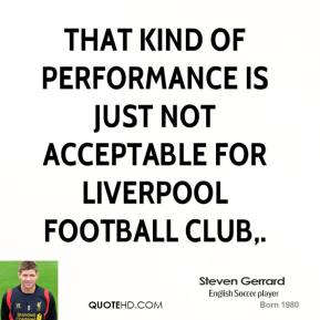Steven Gerrard  - That kind of performance is just not acceptable for Liverpool Football Club.