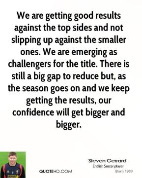 Steven Gerrard  - We are getting good results against the top sides and not slipping up against the smaller ones. We are emerging as challengers for the title. There is still a big gap to reduce but, as the season goes on and we keep getting the results, our confidence will get bigger and bigger.