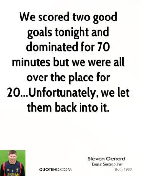 Steven Gerrard  - We scored two good goals tonight and dominated for 70 minutes but we were all over the place for 20...Unfortunately, we let them back into it.